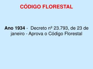 CÓDIGO FLORESTAL Ano 1934  -   Decreto nº 23.793, de 23 de janeiro - Aprova o Código Florestal