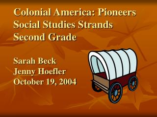 Colonial America: Pioneers Social Studies Strands Second Grade  Sarah Beck Jenny Hoefler October 19, 2004