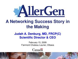 A Networking Success Story in the Making  Judah A. Denburg, MD, FRCP(C) Scientific Director & CEO