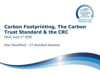 Carbon Footprinting, The Carbon Trust Standard & the CRC EAUC June 1 st  2009