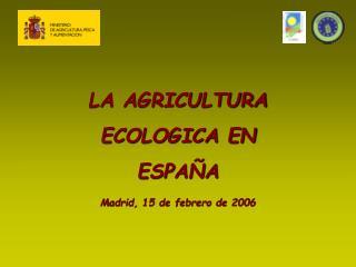 LA AGRICULTURA ECOLOGICA EN ESPAÑA Madrid, 15 de febrero de 2006