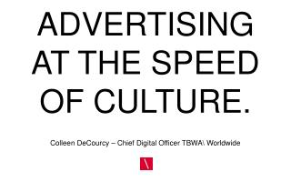 ADVERTISING AT THE SPEED OF CULTURE.