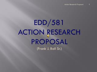 EDD/581  ACTION RESEARCH PROPOSAL (Frank J. Ball Sr.)