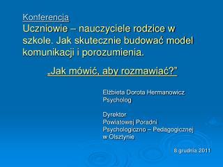 """""""Jak mówić, aby rozmawiać?"""" Elżbieta Dorota Hermanowicz Psycholog Dyrektor"""