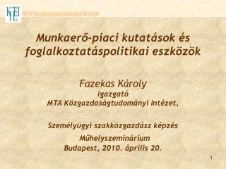 Munkaerő-piaci kutatások és foglalkoztatáspolitikai eszközök Fazekas Károly   igazgató