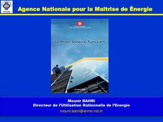 Mounir BAHRI Directeur de l'Utilisation Rationnelle de l'Energie mounir.bahri@anme.nat.tn