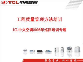 工程质量管理方法培训 TCL 中央空调 2005 年巡回培训专题