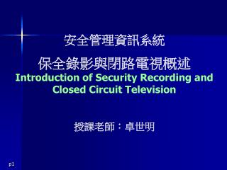 安全管理資訊系統 保全錄影 與 閉路電視概述 Introduction of Security Recording and Closed Circuit Television