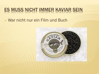 E s muss nicht immer Kaviar sein