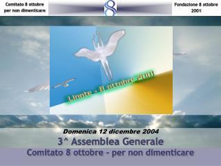 Domenica 12 dicembre 2004 3^ Assemblea Generale Comitato 8 ottobre - per non dimenticare