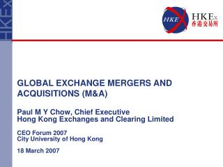 Paul M Y Chow, Chief Executive Hong Kong Exchanges and Clearing Limited CEO Forum 2007