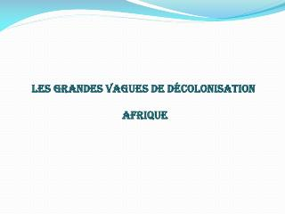 Les grandes vagues de décolonisation  Afrique