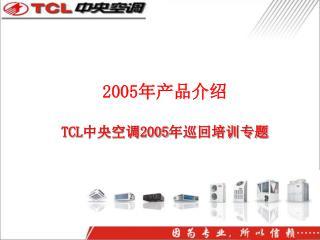 2005 年产品介绍 TCL 中央空调 2005 年巡回培训专题