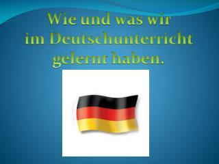 Wie  und  was wir  im  Deutschu nterricht gelernt haben .
