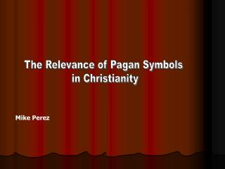 The Relevance of Pagan Symbols  in Christianity