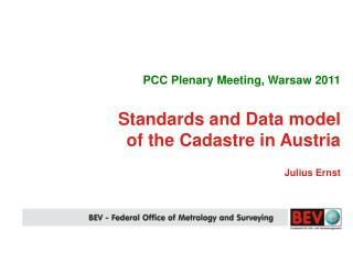 PCC Plenary Meeting, Warsaw 2011 Standards and Data model of the Cadastre in Austria Julius Ernst
