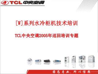 [W] 系列水冷柜机技术培训 TCL 中央空调 2005 年巡回培训专题