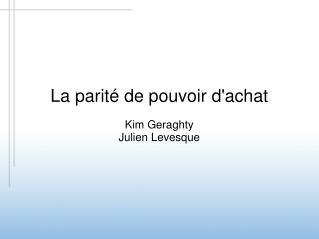 La parité de pouvoir d'achat Kim Geraghty Julien Levesque