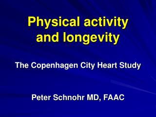 Physical activity   and longevity  The Copenhagen City Heart Study   Peter Schnohr MD, FAAC