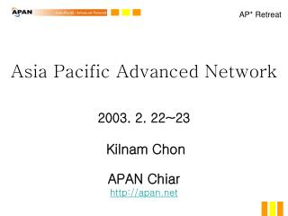 Asia Pacific Advanced Network  2003. 2. 22~23 Kilnam Chon APAN Chiar apan