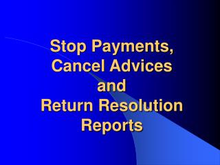 Stop Payments, Cancel Advices and Return Resolution Reports