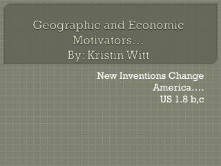 Geographic and Economic Motivators� By: Kristin Witt