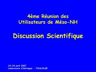 4ème Réunion des  Utilisateurs de Méso-NH Discussion Scientifique