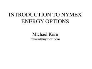 INTRODUCTION TO NYMEX ENERGY OPTIONS Michael Korn mkorn@nymex