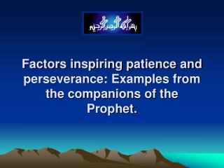 Factors inspiring patience and perseverance: Examples from the companions of the Prophet.