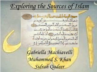 Exploring the Sources of Islam Gabriella Machiavelli Muhammed S. Khan Sidrah Qadeer