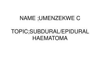 NAME ;UMENZEKWE C TOPIC;SUBDURAL/EPIDURAL HAEMATOMA