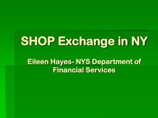 SHOP Exchange in NY Eileen Hayes- NYS Department of Financial Services