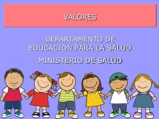 VALORES DEPARTAMENTO DE EDUCACIÓN PARA LA SALUD MINISTERIO DE SALUD