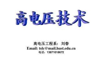 高电压工程系 :    刘春  Email: tslc@mail.hust 电话: 13871018672