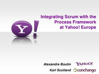 Integrating Scrum with the  Process Framework  at Yahoo! Europe