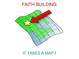 FAITH BUILDING IT TAKES A MAP  !