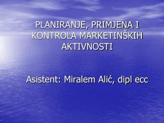 PLANIRANJE, PRIMJENA I KONTROLA MARKETINŠKIH AKTIVNOSTI Asistent: Miralem Alić, dipl ecc