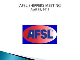 AFSL SHIPPERS MEETING  April 18,  2011