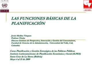 LAS FUNCIONES B SICAS DE LA PLANIFICACI N     Javier Medina V squez Profesor Titular  Director Instituto de Prospectiva,
