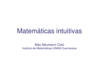 Matemáticas intuitivas Max Neumann Coto Instituto de Matemáticas UNAM-Cuernavaca