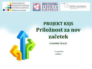 PROJEKT KSJS  Priložnost za nov začetek VLADIMIR TKALEC 17. junij 2014 Ljubljana