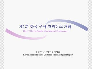 제 1 회 한국 구매 컨퍼런스 개최 - The 1 st  Korea Supply Management Conference -