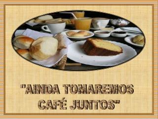 """""""AINDA TOMAREMOS  CAFÉ JUNTOS"""""""