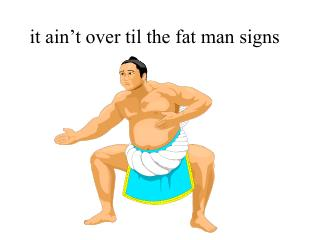 It ain t over til the fat man signs