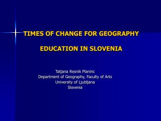 TIMES OF CHANGE FOR GEOGRAPHY  EDUCATION IN SLOVENIA