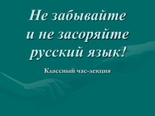 Не забывайте и не засоряйте русский язык !