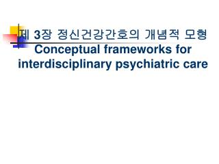 제  3 장 정신건강간호의 개념적 모형 Conceptual frameworks for interdisciplinary psychiatric care