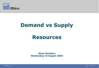 Demand vs Supply Resources Steve Hamblyn Wednesday 16 August 2006