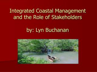 Integrated Coastal Management and the Role of Stakeholders by: Lyn Buchanan