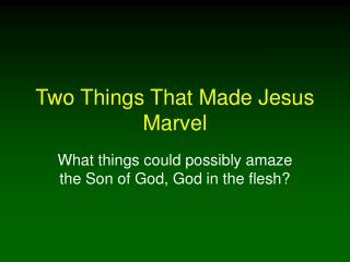 Two Things That Made Jesus Marvel
